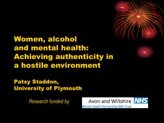 Women, alcohol  and mental health: Achieving authenticity in a hostile environment  Patsy Staddon,  University of Plymou