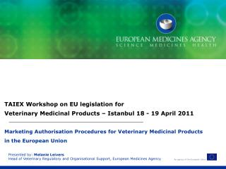 Presented by:  Melanie Leivers Head of Veterinary Regulatory and Organisational Support, European Medicines Agency