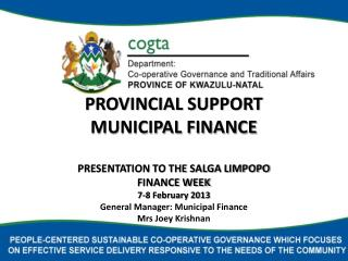 PROVINCIAL SUPPORT MUNICIPAL FINANCE  PRESENTATION TO THE SALGA LIMPOPO  FINANCE WEEK 7-8 February 2013 General Manager: