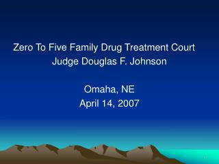 Zero To Five Family Drug Treatment Court Judge Douglas F. Johnson  Omaha, NE April 14, 2007
