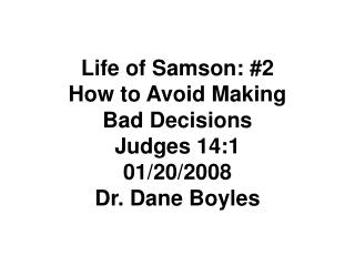 Life of Samson: #2  How to Avoid Making  Bad Decisions Judges 14:1 01/20/2008 Dr. Dane Boyles
