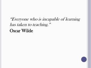 """Everyone who is incapable of learning has taken to teaching."" 	Oscar Wilde"