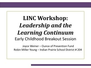 LINC Workshop:  Leadership and the Learning Continuum Early Childhood Breakout Session         Joyce Weiner – Ounce of
