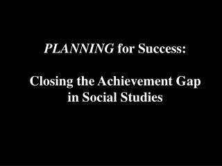 PLANNING  for Success: Closing the Achievement Gap  in Social Studies