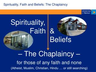 Spirituality,             Faith                         Beliefs   The Chaplaincy   for those of any faith and none Athei