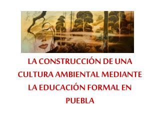 LA CONSTRUCCIÓN DE UNA CULTURA AMBIENTAL MEDIANTE LA EDUCACIÓN FORMAL EN PUEBLA