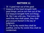 MATTHEW 12  35  A good man out of the good treasure of the heart bringeth forth good things: and an evil man out of the
