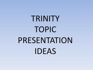 TRINITY TOPIC PRESENTATION  IDEAS
