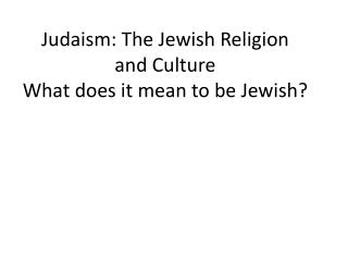 Judaism: The Jewish Religion  and Culture  What does it mean to be Jewish?