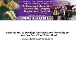 Inspiring You to Develop Your Marathon Mentality so You can Cross Your Finish Line! www.MatthewDJones.com