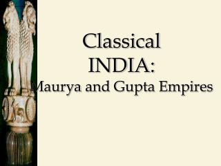 Classical INDIA: Maurya  and Gupta Empires
