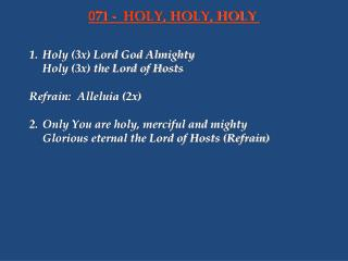 1. Holy 3x Lord God Almighty  Holy 3x the Lord of Hosts   Refrain: Alleluia 2x   2. Only You are holy, merciful and migh