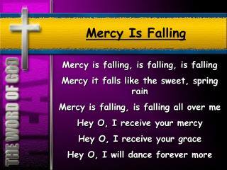 Mercy is falling, is falling, is falling Mercy it falls like the sweet, spring rain Mercy is falling, is falling all ove