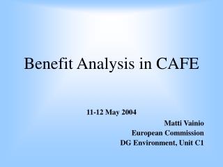 Benefit Analysis in CAFE 11-12 May 2004 Matti Vainio European Commission DG Environment, Unit C1