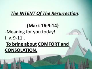 The INTENT Of The Resurrection . {Mark 16:9-14} -Meaning for you today! I . v. 9-11.. To bring ab
