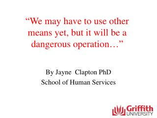 """We may have to use other means yet, but it will be a dangerous operation…"""