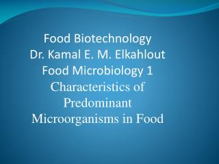 Food Biotechnology Dr.  Kamal  E. M.  Elkahlout Food Microbiology  1 Characteristics of Predominant Microorganisms in Fo