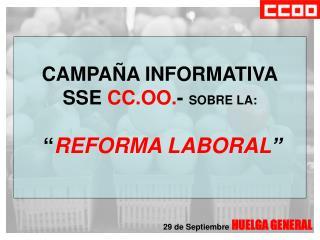 """CAMPAÑA INFORMATIVA SSE  CC.OO. -  SOBRE LA: """" REFORMA LABORAL """""""
