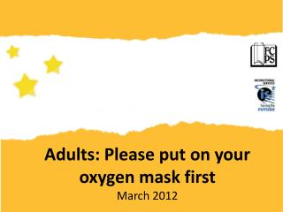 Adults: Please put on your oxygen mask first March 2012