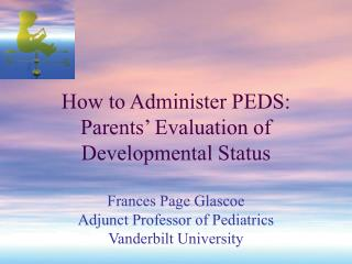 How to Administer PEDS: Parents' Evaluation of Developmental Status Frances Page Glascoe Adjunct Professor of Pediatrics