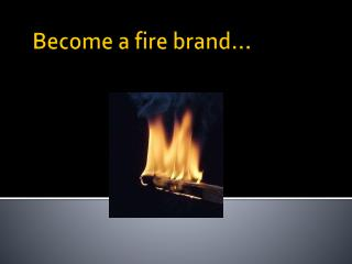 Become a fire brand…