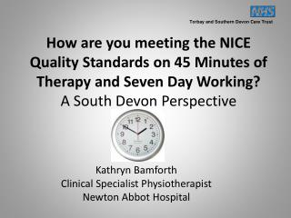 How are you meeting the NICE Quality Standards on 45 Minutes of Therapy and Seven Day Working?  A South Devon Perspectiv