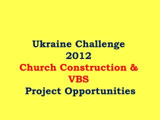 Ukraine Challenge  2012  Church Construction  VBS  Project Opportunities