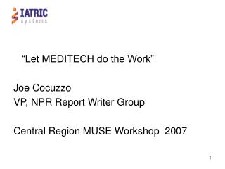 """Let MEDITECH do the Work"" Joe Cocuzzo VP, NPR Report Writer Group Central Region MUSE Workshop  2007"