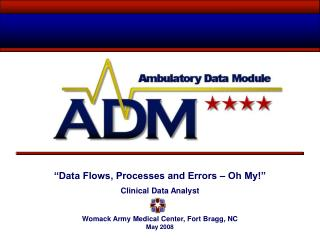 """Data Flows, Processes and Errors – Oh My!"" Clinical Data Analyst Womack Army Medical Center, Fort Bragg, NC May 2008"