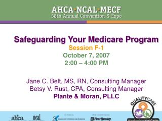 Safeguarding Your Medicare Program Session F-1 October 7, 2007 2:00 – 4:00 PM Jane C. Belt, MS, RN, Consulting Manager B