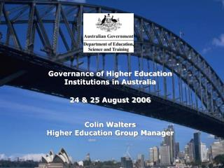 Governance of Higher Education Institutions in Australia  24 & 25 August 2006 Colin Walters Higher Education Group Manag