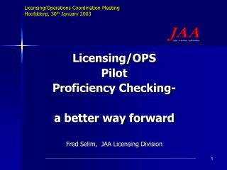 Licensing/OPS Pilot Proficiency Checking- a better way forward Fred Selim,  JAA Licensing Division