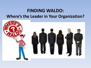 FINDING WALDO:  Where's the Leader in Your Organization?