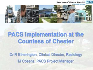 PACS implementation at the Countess of Chester  Dr R Etherington, Clinical Director, Radiology M Cosens, PACS Project Ma