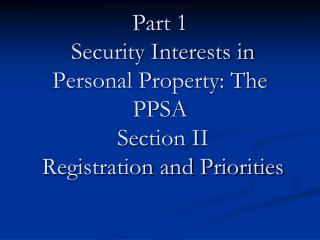 Part 1  Security Interests in Personal Property: The PPSA  Section II  Registration and Priorities