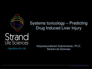 Systems toxicology – Predicting Drug Induced Liver Injury Kalyanasundaram Subramanian, Ph.D. Strand Life Sciences