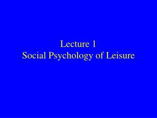 Lecture 1 Social Psychology of Leisure