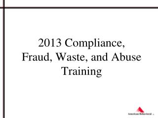 2013 Compliance,  Fraud, Waste, and Abuse Training