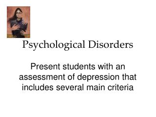 Psychological Disorders Present students with an assessment of depression that includes several main criteria