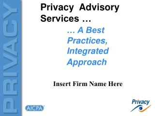 Privacy  Advisory Services …	 … A Best                      Practices,             Integrated             Approach