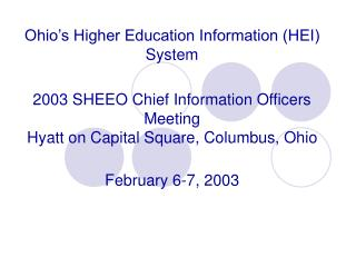 Ohio's Higher Education Information (HEI) System 2003 SHEEO Chief Information Officers Meeting Hyatt on Capital Square,