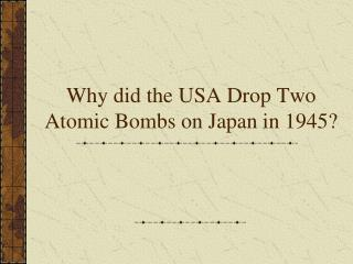 Why did the USA Drop Two Atomic Bombs on Japan in 1945?