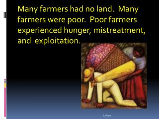 Many farmers had no land. Many farmers were poor. Poor farmers experienced hunger, mistreatment, and exploitation.