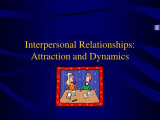 Interpersonal Relationships:  Attraction and Dynamics
