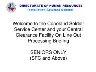 Welcome to the Copeland Soldier Service Center and your Central Clearance Facility On Line Out Processing Briefing SENIO