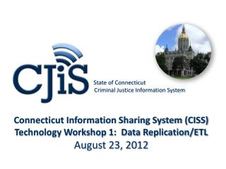 Connecticut Information Sharing System CISS Technology Workshop 1:  Data Replication