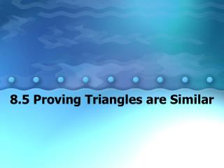 8.5 Proving Triangles are Similar