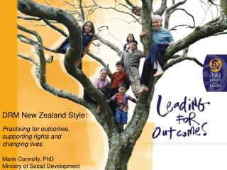 DRM New Zealand Style: Practising for outcomes, supporting rights and changing lives Marie Connolly, PhD Ministry of Soc