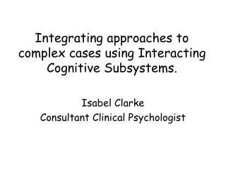 Integrating approaches to complex cases using Interacting Cognitive Subsystems.