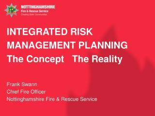 INTEGRATED RISK MANAGEMENT PLANNING The Concept   The Reality  Frank Swann Chief Fire Officer Nottinghamshire Fire &